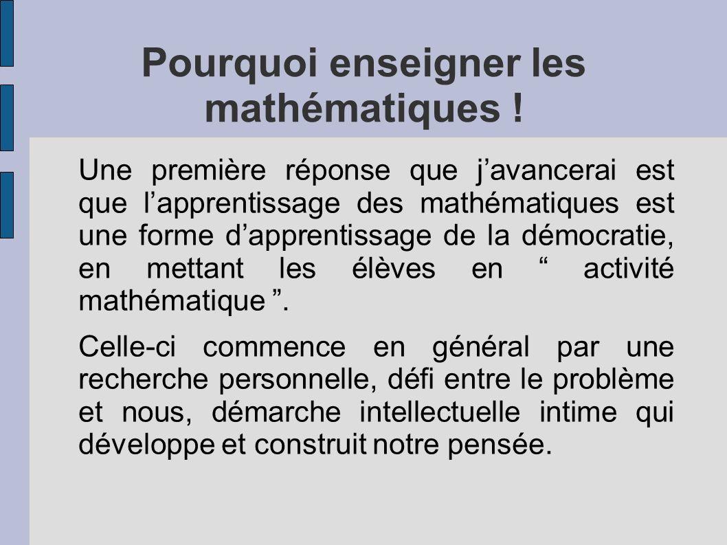 Pourquoi enseigner les mathématiques ! Une première réponse que javancerai est que lapprentissage des mathématiques est une forme dapprentissage de la
