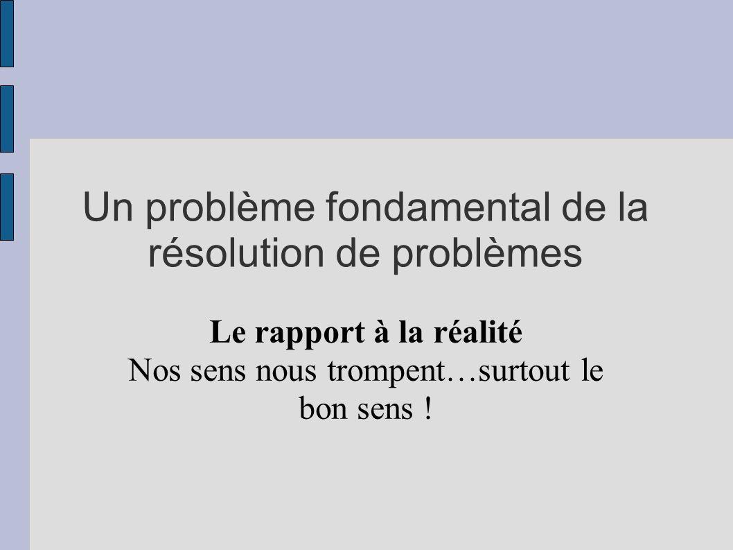 Un problème fondamental de la résolution de problèmes Le rapport à la réalité Nos sens nous trompent…surtout le bon sens !
