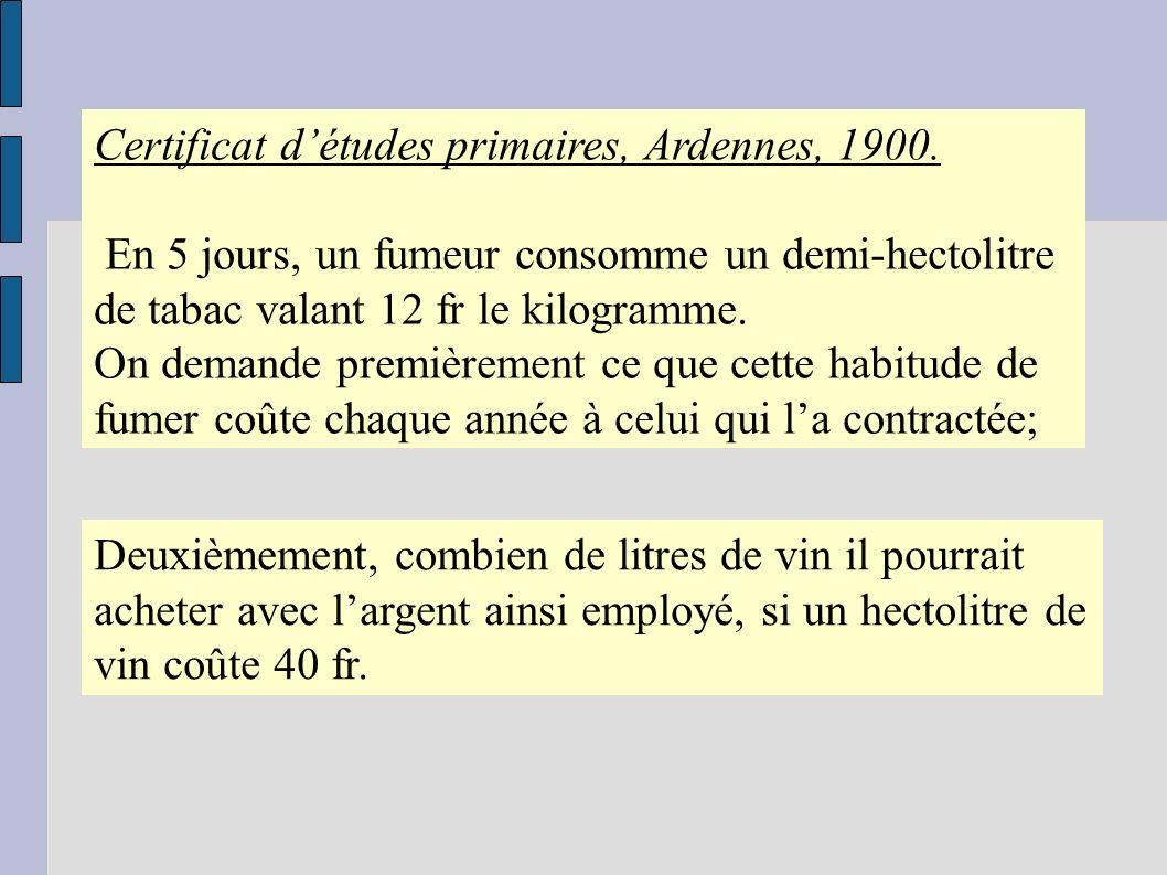 Certificat détudes primaires, Ardennes, 1900. En 5 jours, un fumeur consomme un demi-hectolitre de tabac valant 12 fr le kilogramme. On demande premiè