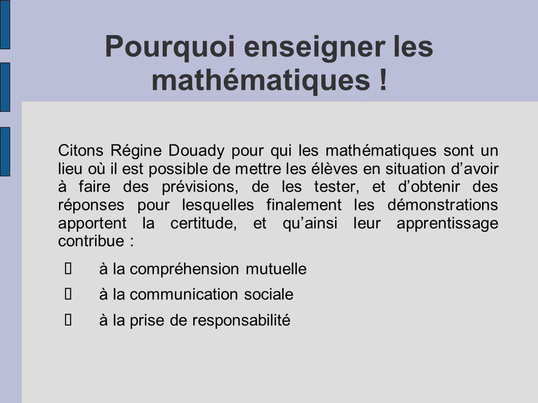 Pourquoi enseigner les mathématiques ! Citons Régine Douady pour qui les mathématiques sont un lieu où il est possible de mettre les élèves en situati