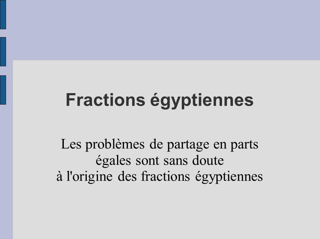 Fractions égyptiennes Les problèmes de partage en parts égales sont sans doute à l'origine des fractions égyptiennes