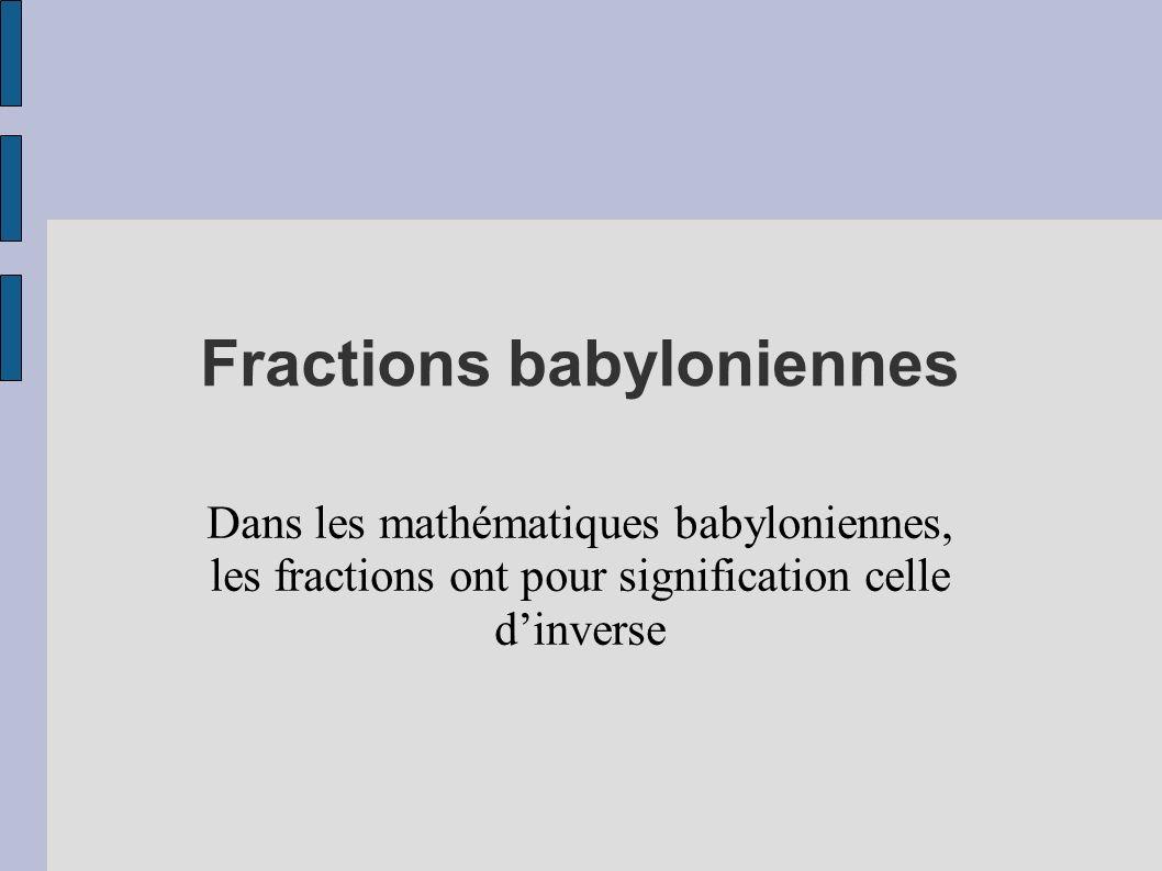 Fractions babyloniennes Dans les mathématiques babyloniennes, les fractions ont pour signification celle dinverse