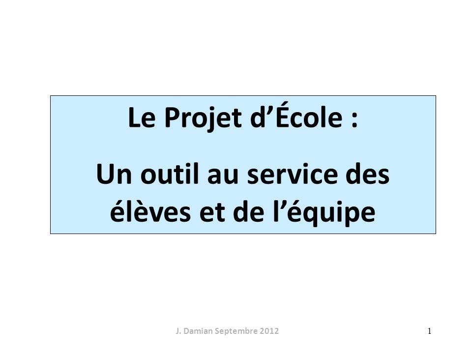 1 Le Projet dÉcole : Un outil au service des élèves et de léquipe J. Damian Septembre 2012
