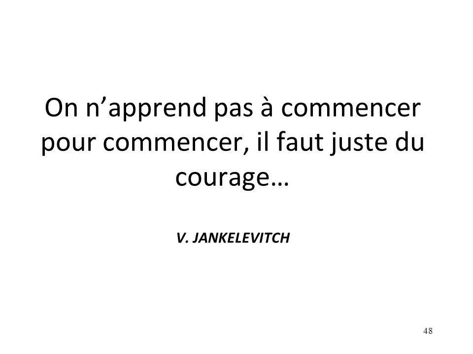 On napprend pas à commencer pour commencer, il faut juste du courage… V. JANKELEVITCH 48