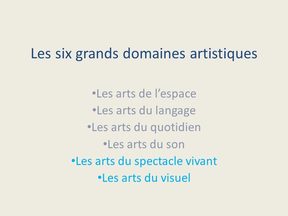 Les six grands domaines artistiques Les arts de lespace Les arts du langage Les arts du quotidien Les arts du son Les arts du spectacle vivant Les art