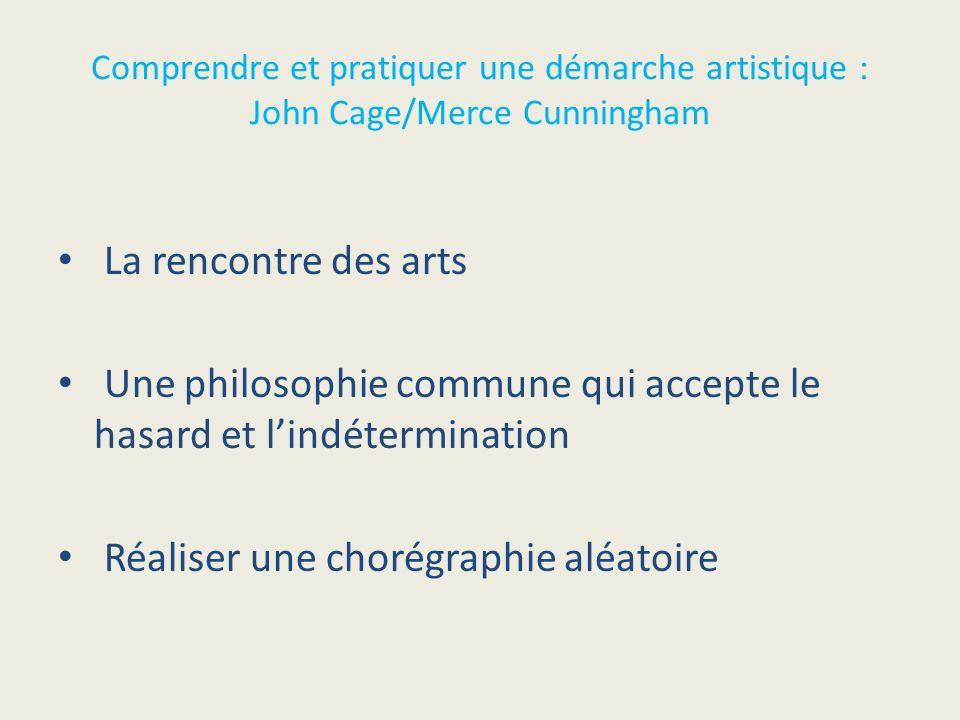 La rencontre des arts Une philosophie commune qui accepte le hasard et lindétermination Réaliser une chorégraphie aléatoire Comprendre et pratiquer un