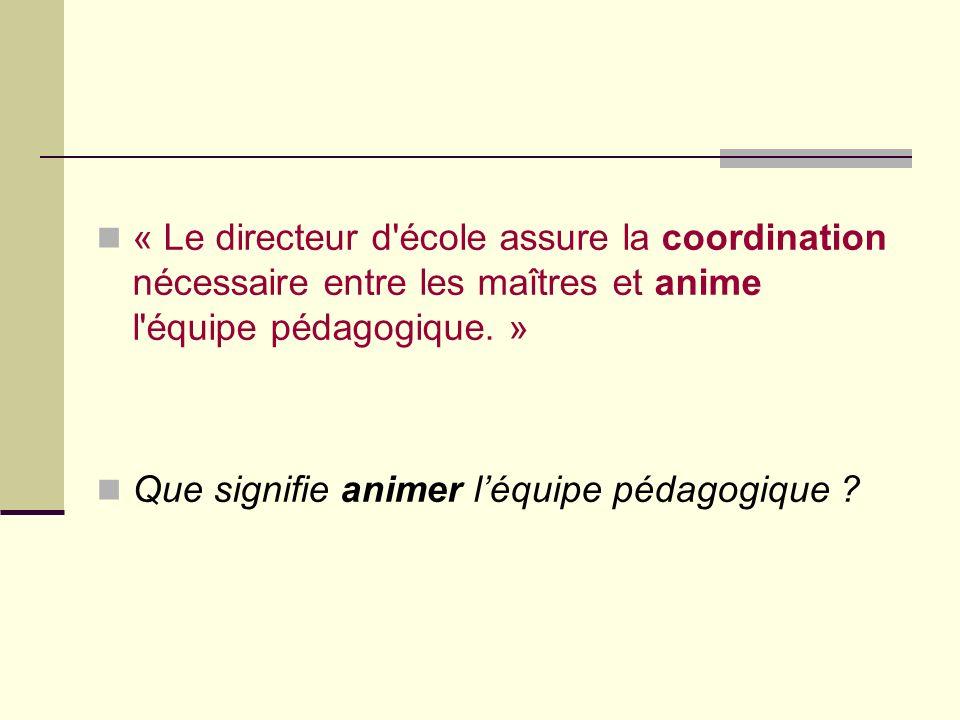 « Le directeur d école assure la coordination nécessaire entre les maîtres et anime l équipe pédagogique.
