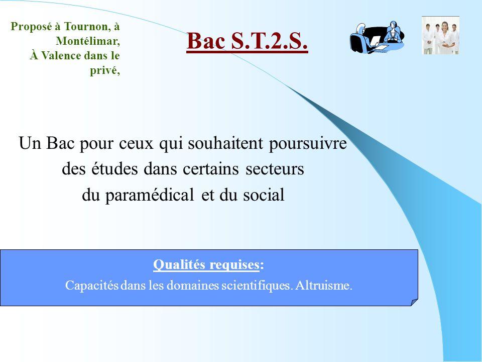 Un Bac pour ceux qui souhaitent poursuivre des études dans certains secteurs du paramédical et du social Bac S.T.2.S. Qualités requises: Capacités dan