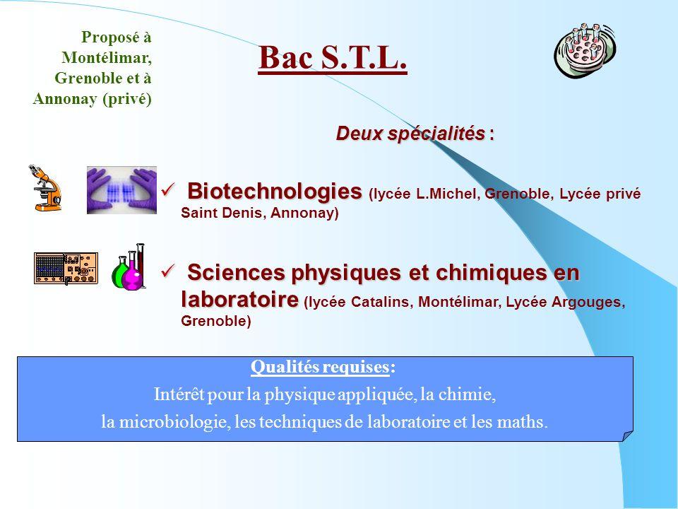 Deux spécialités : Biotechnologies Biotechnologies (lycée L.Michel, Grenoble, Lycée privé Saint Denis, Annonay) Sciences physiques et chimiques en laboratoire Sciences physiques et chimiques en laboratoire (lycée Catalins, Montélimar, Lycée Argouges, Grenoble) Bac S.T.L.