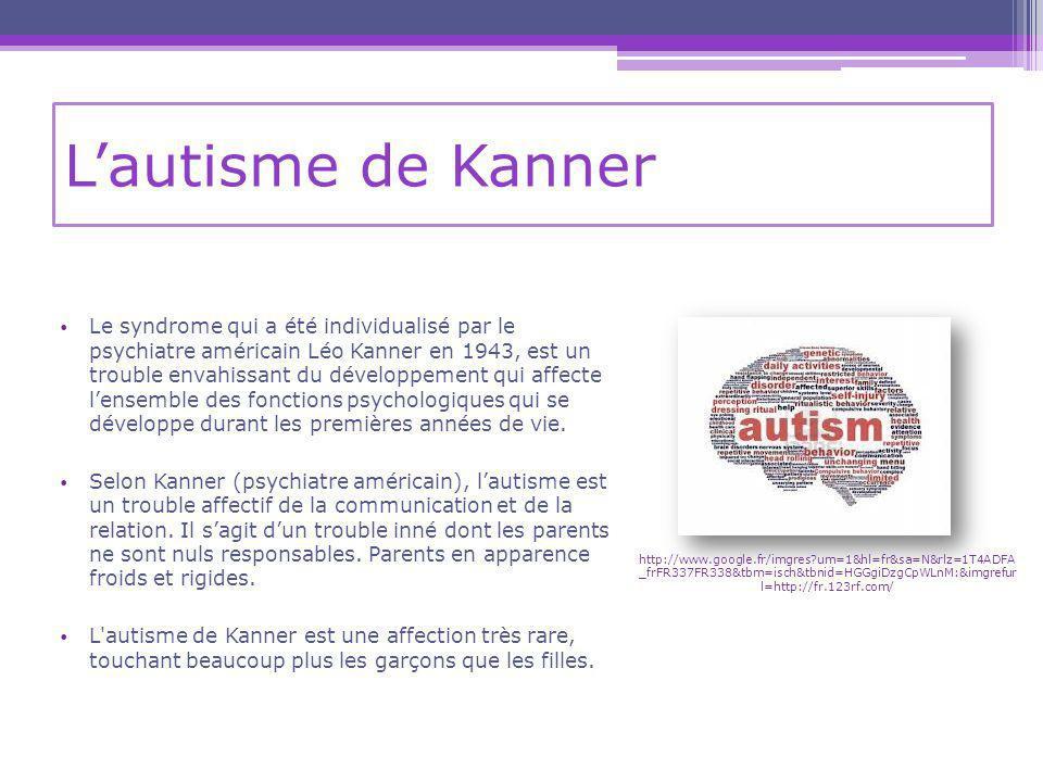 Lautisme de Kanner Le syndrome qui a été individualisé par le psychiatre américain Léo Kanner en 1943, est un trouble envahissant du développement qui affecte lensemble des fonctions psychologiques qui se développe durant les premières années de vie.
