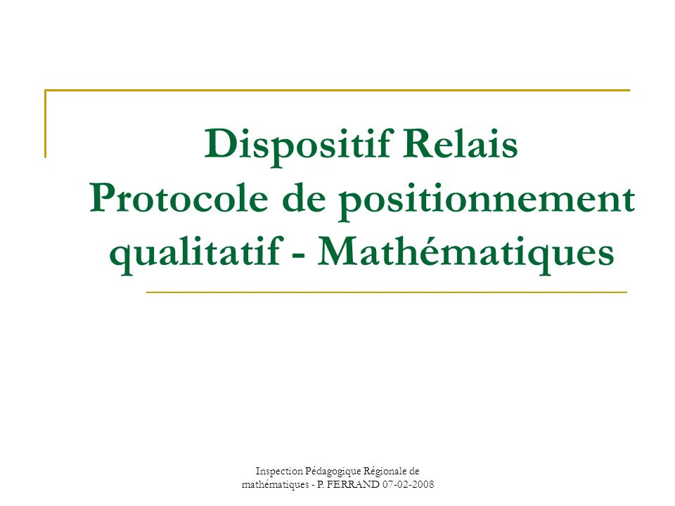 Inspection Pédagogique Régionale de mathématiques - P. FERRAND 07-02-2008 Dispositif Relais Protocole de positionnement qualitatif - Mathématiques