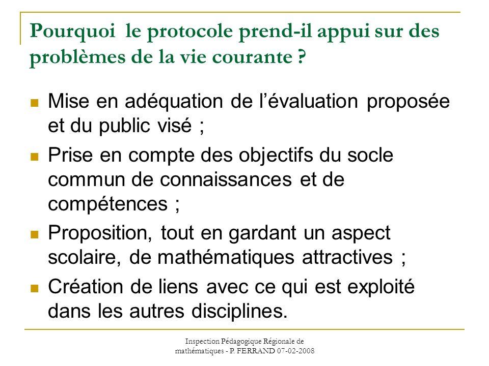 Inspection Pédagogique Régionale de mathématiques - P. FERRAND 07-02-2008 Pourquoi le protocole prend-il appui sur des problèmes de la vie courante ?