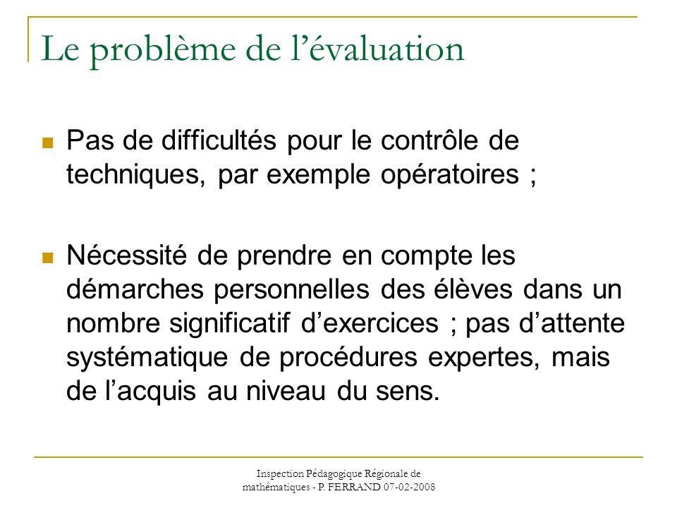 Inspection Pédagogique Régionale de mathématiques - P. FERRAND 07-02-2008 Le problème de lévaluation Pas de difficultés pour le contrôle de techniques