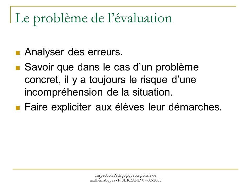 Inspection Pédagogique Régionale de mathématiques - P. FERRAND 07-02-2008 Le problème de lévaluation Analyser des erreurs. Savoir que dans le cas dun