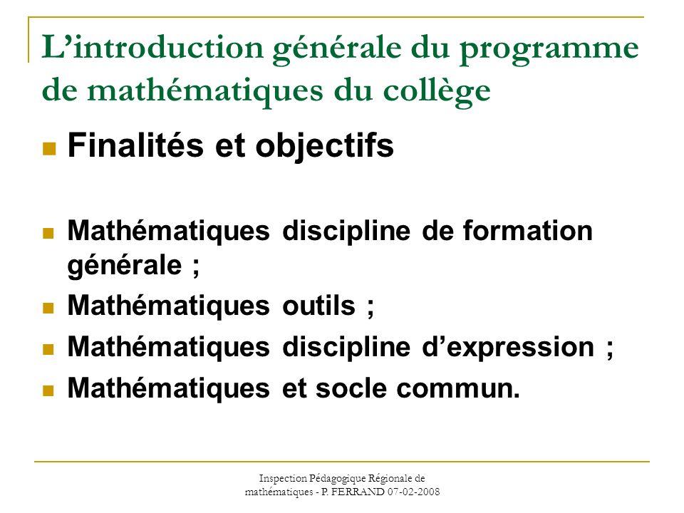Inspection Pédagogique Régionale de mathématiques - P. FERRAND 07-02-2008 Lintroduction générale du programme de mathématiques du collège Finalités et
