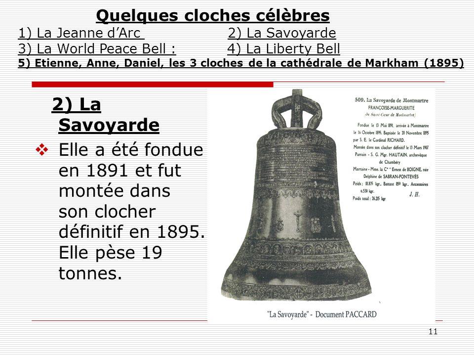 11 2) La Savoyarde Elle a été fondue en 1891 et fut montée dans son clocher définitif en 1895. Elle pèse 19 tonnes. Quelques cloches célèbres 1) La Je