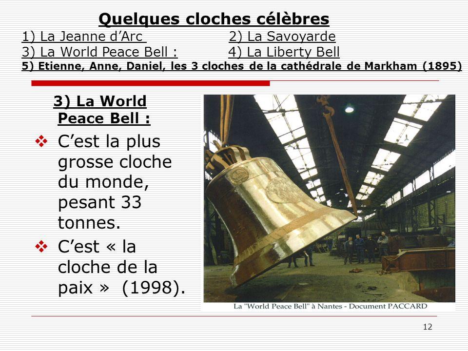 12 3) La World Peace Bell : Cest la plus grosse cloche du monde, pesant 33 tonnes. Cest « la cloche de la paix » (1998). Quelques cloches célèbres 1)