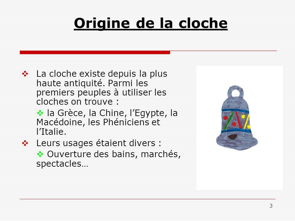 3 Origine de la cloche La cloche existe depuis la plus haute antiquité. Parmi les premiers peuples à utiliser les cloches on trouve : la Grèce, la Chi