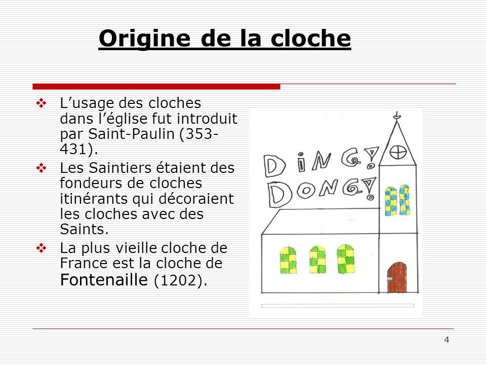 4 Origine de la cloche Lusage des cloches dans léglise fut introduit par Saint-Paulin (353- 431). Les Saintiers étaient des fondeurs de cloches itinér