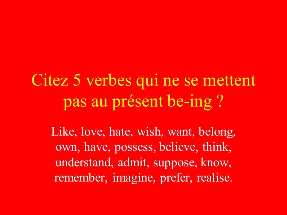 Citez 5 verbes qui ne se mettent pas au présent be-ing ? Like, love, hate, wish, want, belong, own, have, possess, believe, think, understand, admit,