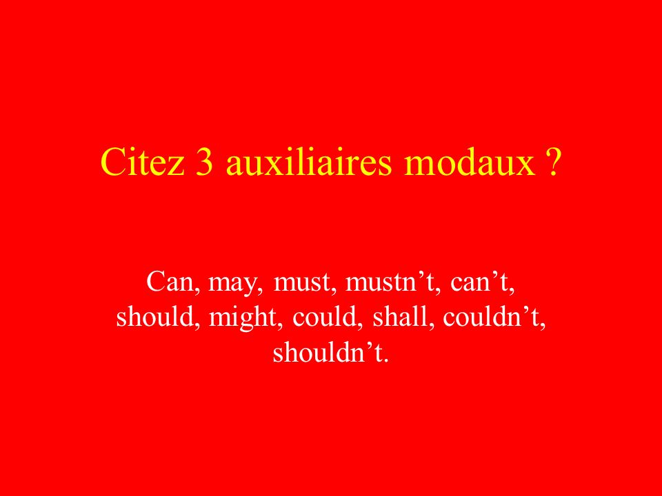 Citez 3 auxiliaires modaux ? Can, may, must, mustnt, cant, should, might, could, shall, couldnt, shouldnt.