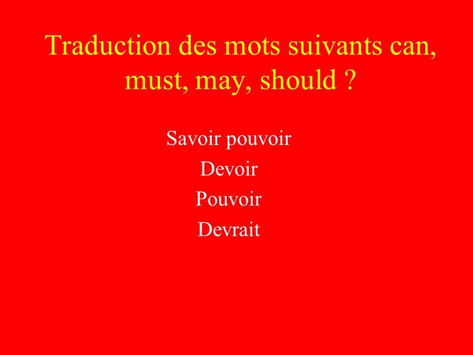 Traduction des mots suivants can, must, may, should Savoir pouvoir Devoir Pouvoir Devrait