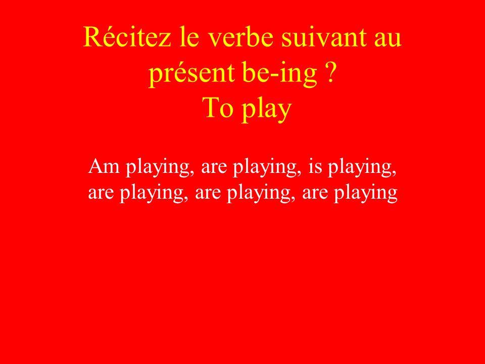 Récitez le verbe suivant au présent be-ing .