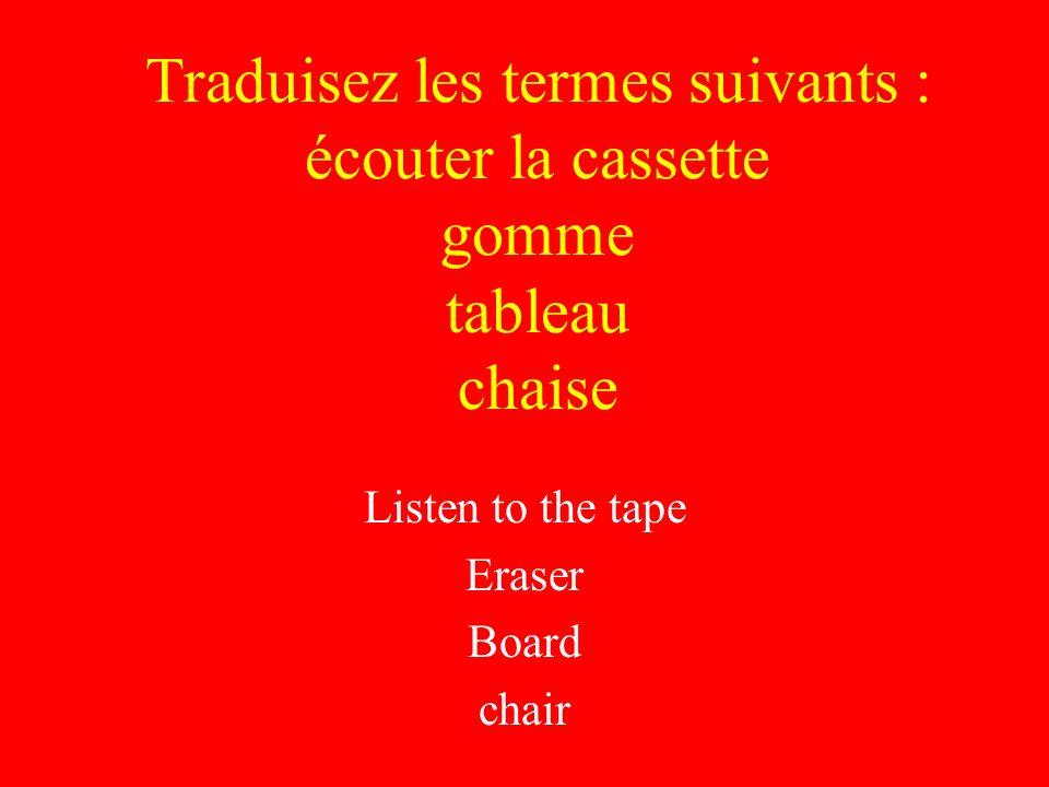 Traduisez les termes suivants : écouter la cassette gomme tableau chaise Listen to the tape Eraser Board chair