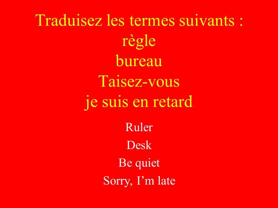 Traduisez les termes suivants : règle bureau Taisez-vous je suis en retard Ruler Desk Be quiet Sorry, Im late