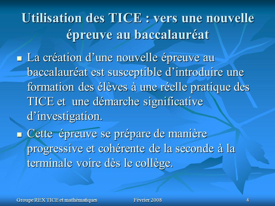 Groupe REX TICE et mathématiquesFévrier 2008 4 Utilisation des TICE : vers une nouvelle épreuve au baccalauréat La création dune nouvelle épreuve au b