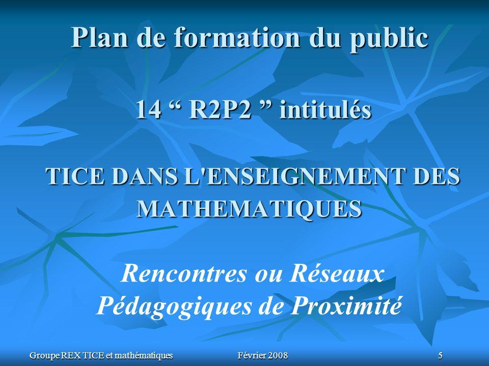 Groupe REX TICE et mathématiquesFévrier 2008 5 Plan de formation du public 14 R2P2 intitulés TICE DANS L ENSEIGNEMENT DES MATHEMATIQUES Plan de formation du public 14 R2P2 intitulés TICE DANS L ENSEIGNEMENT DES MATHEMATIQUES Rencontres ou Réseaux Pédagogiques de Proximité
