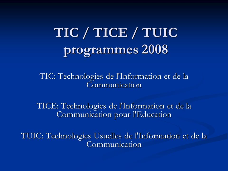 TIC / TICE / TUIC programmes 2008 TIC: Technologies de l'Information et de la Communication TICE: Technologies de l'Information et de la Communication