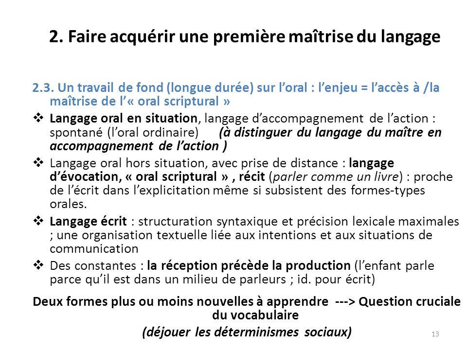 13 2. Faire acquérir une première maîtrise du langage 2.3. Un travail de fond (longue durée) sur loral : lenjeu = laccès à /la maîtrise de l« oral scr