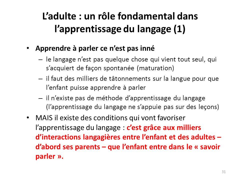 Ladulte : un rôle fondamental dans lapprentissage du langage (1) Apprendre à parler ce nest pas inné – le langage nest pas quelque chose qui vient tou