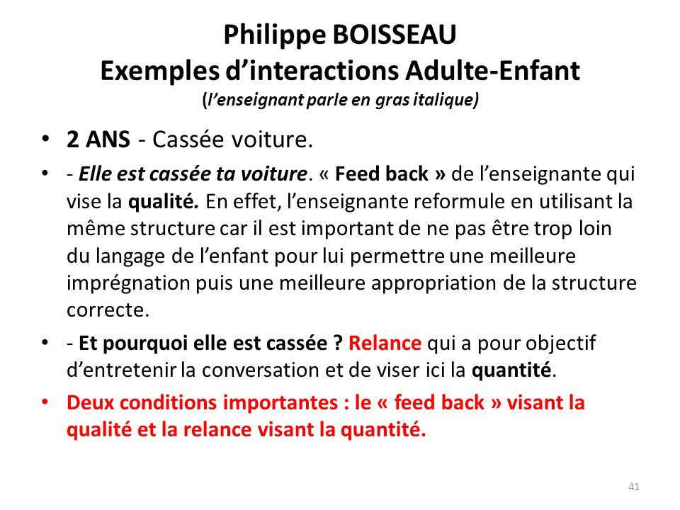 Philippe BOISSEAU Exemples dinteractions Adulte-Enfant (lenseignant parle en gras italique) 2 ANS - Cassée voiture. - Elle est cassée ta voiture. « Fe