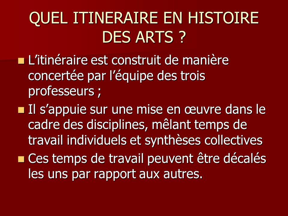 QUEL ITINERAIRE EN HISTOIRE DES ARTS ? Litinéraire est construit de manière concertée par léquipe des trois professeurs ; Litinéraire est construit de