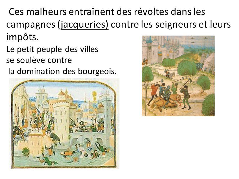 Ces malheurs entraînent des révoltes dans les campagnes (jacqueries) contre les seigneurs et leurs impôts. Le petit peuple des villes se soulève contr