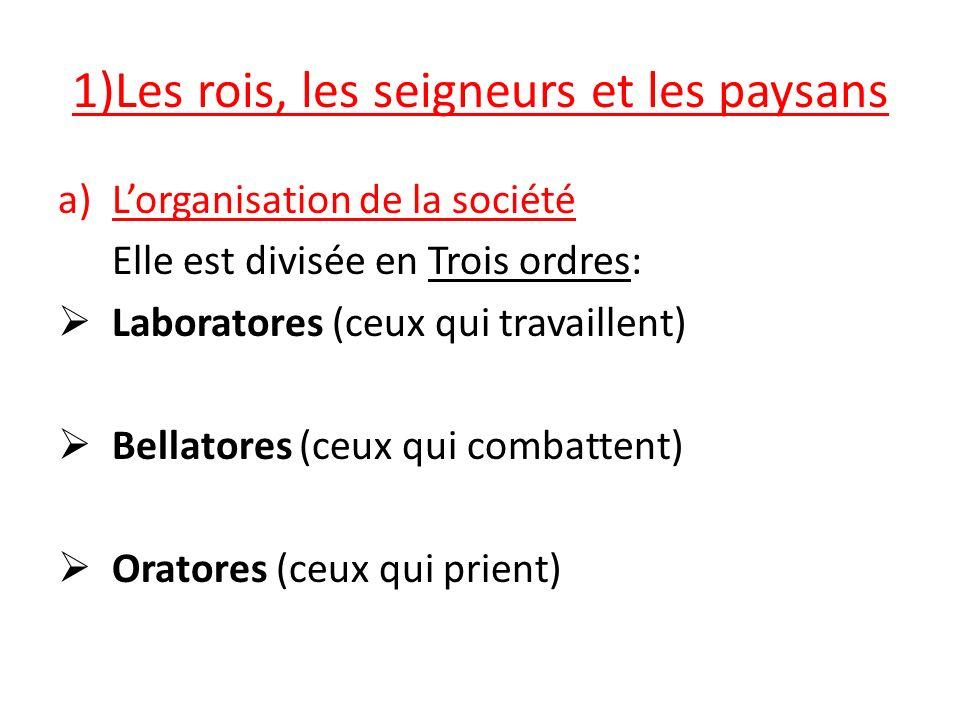 1)Les rois, les seigneurs et les paysans a)Lorganisation de la société Elle est divisée en Trois ordres: Laboratores (ceux qui travaillent) Bellatores