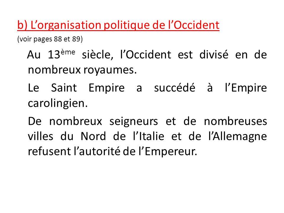 b) Lorganisation politique de lOccident (voir pages 88 et 89) Au 13 ème siècle, lOccident est divisé en de nombreux royaumes. Le Saint Empire a succéd