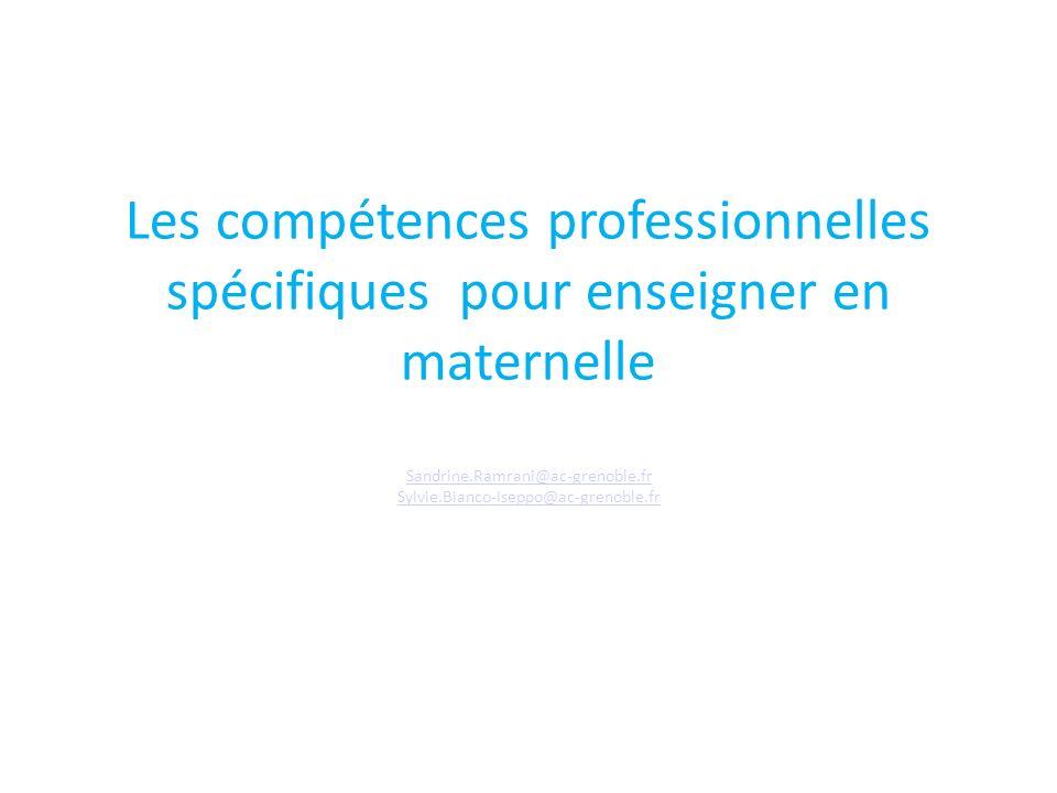 Les compétences professionnelles spécifiques pour enseigner en maternelle Sandrine.Ramrani@ac-grenoble.fr Sylvie.Bianco-Iseppo@ac-grenoble.fr