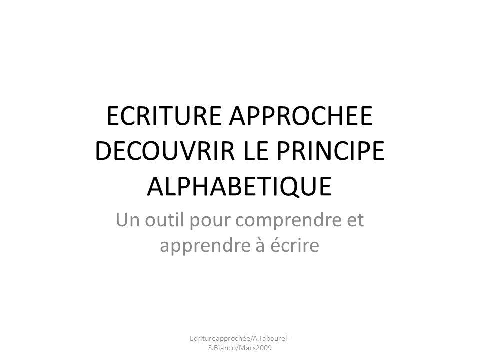 ECRITURE APPROCHEE DECOUVRIR LE PRINCIPE ALPHABETIQUE Un outil pour comprendre et apprendre à écrire Ecritureapprochée/A.Tabourel- S.Bianco/Mars2009