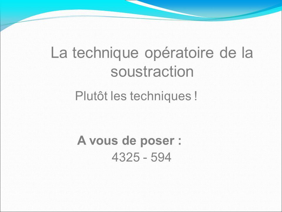 La technique opératoire de la soustraction Plutôt les techniques ! A vous de poser : 4325 - 594