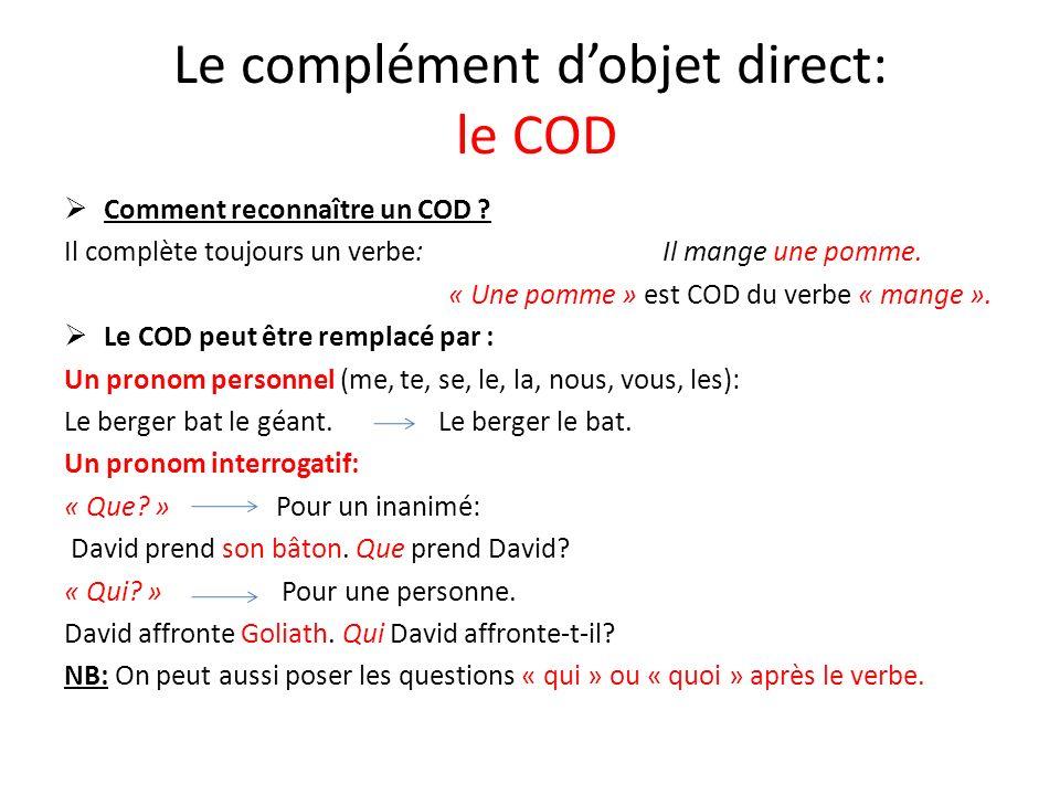 Le complément dobjet direct: le COD Comment reconnaître un COD ? Il complète toujours un verbe: Il mange une pomme. « Une pomme » est COD du verbe « m