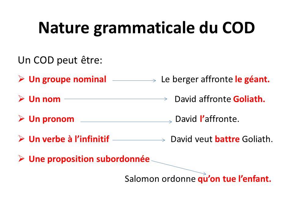 Nature grammaticale du COD Un COD peut être: Un groupe nominal Le berger affronte le géant. Un nom David affronte Goliath. Un pronom David laffronte.
