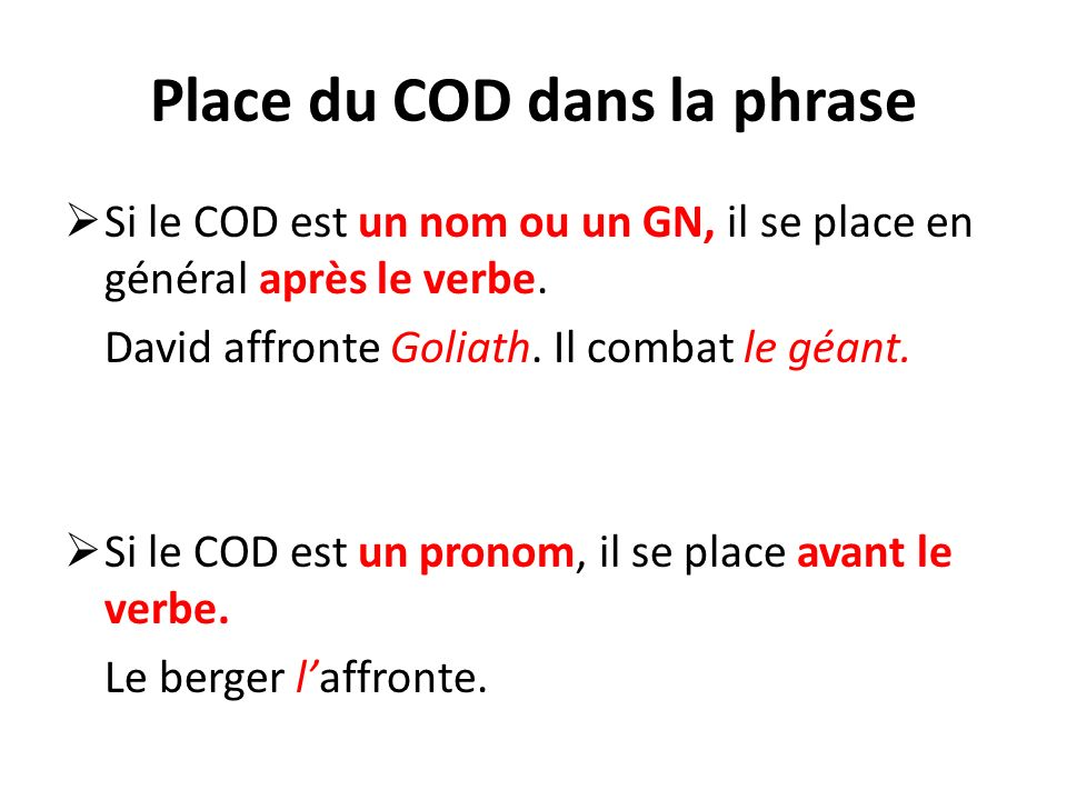 Place du COD dans la phrase Si le COD est un nom ou un GN, il se place en général après le verbe. David affronte Goliath. Il combat le géant. Si le CO