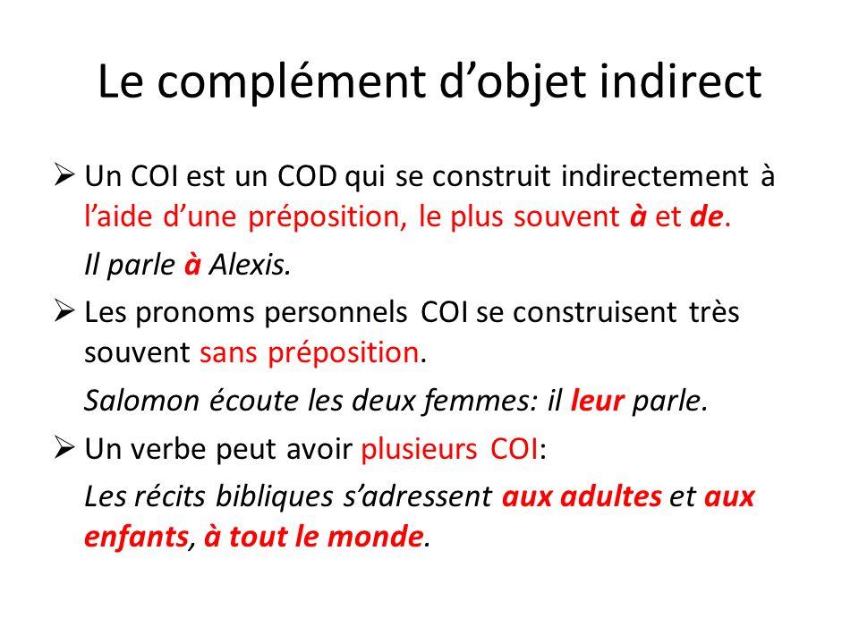 Le complément dobjet indirect Un COI est un COD qui se construit indirectement à laide dune préposition, le plus souvent à et de. Il parle à Alexis. L