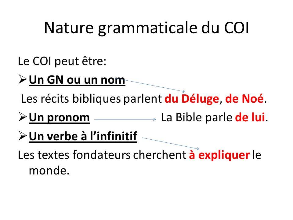 Nature grammaticale du COI Le COI peut être: Un GN ou un nom Les récits bibliques parlent du Déluge, de Noé. Un pronom La Bible parle de lui. Un verbe
