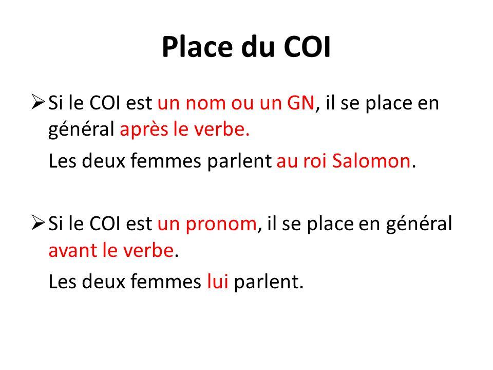 Place du COI Si le COI est un nom ou un GN, il se place en général après le verbe. Les deux femmes parlent au roi Salomon. Si le COI est un pronom, il