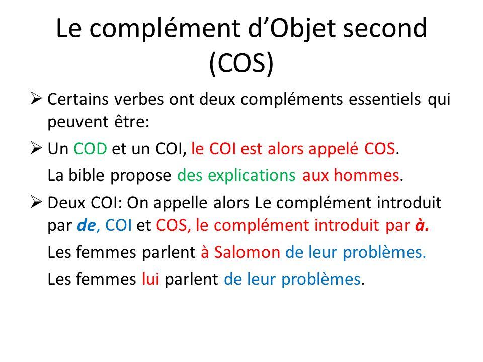 Le complément dObjet second (COS) Certains verbes ont deux compléments essentiels qui peuvent être: Un COD et un COI, le COI est alors appelé COS. La