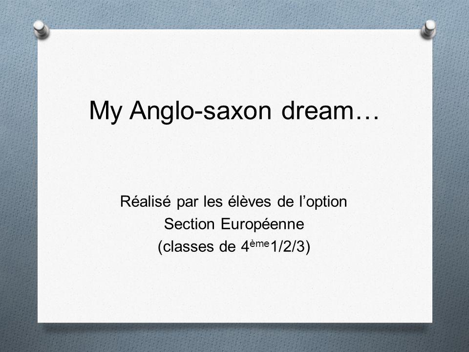 My Anglo-saxon dream… Réalisé par les élèves de loption Section Européenne (classes de 4 ème 1/2/3)